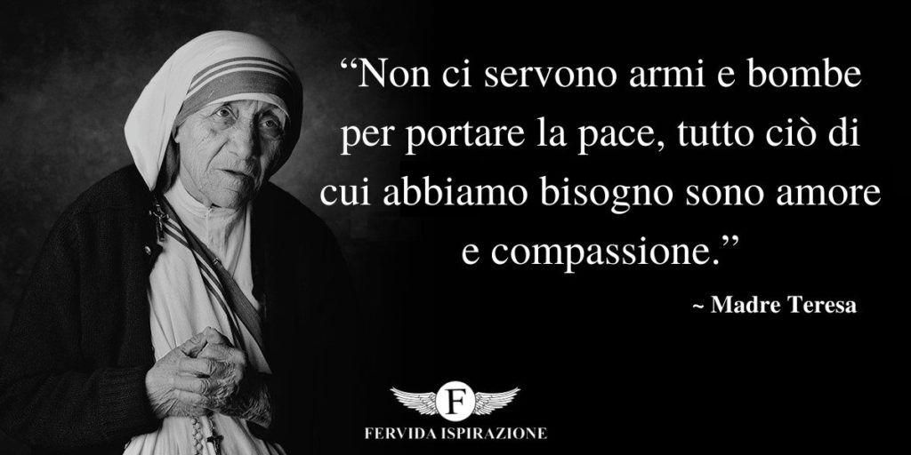 """""""Non ci servono armi e bombe per portare la pace, tutto ciò di cui abbiamo bisogno sono amore e compassione."""" frase di Madre Teresa"""