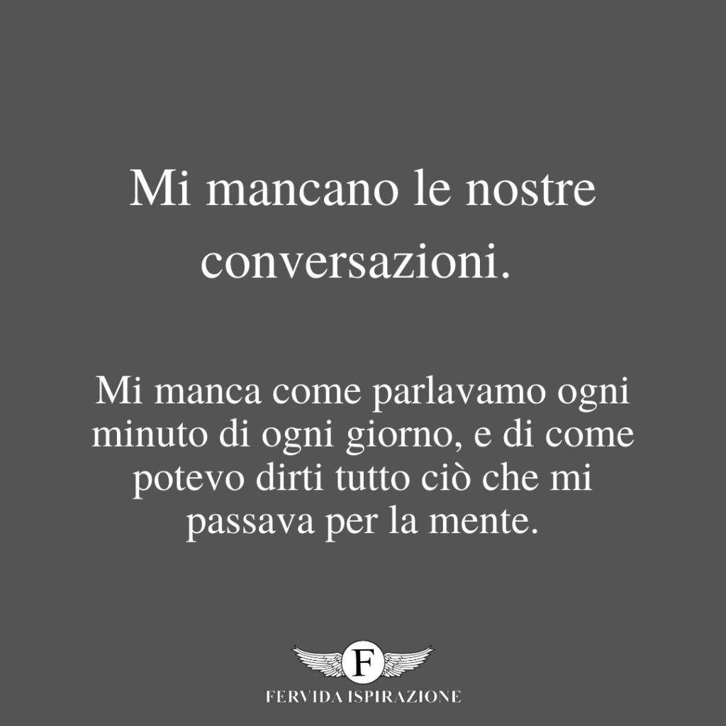 Mi mancano le nostre conversazioni. Mi manca come parlavamo ogni minuto di ogni giorno, e di come potevo dirti tutto ciò che mi passava per la mente. - frase per quando ti manca una persona speciale
