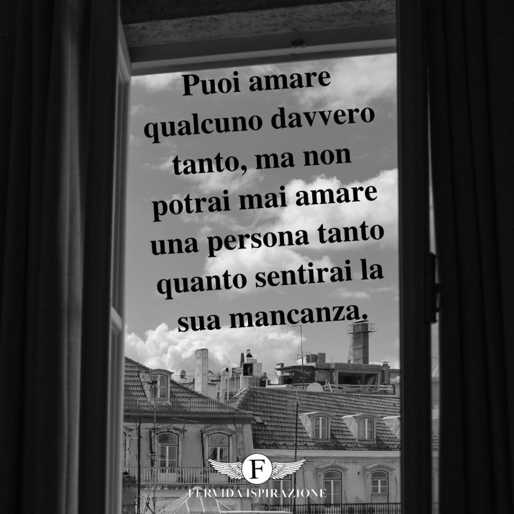 Puoi amare qualcuno davvero tanto, ma non potrai mai amare una persona tanto quanto sentirai la sua mancanza. - aforisma/frase/citazione
