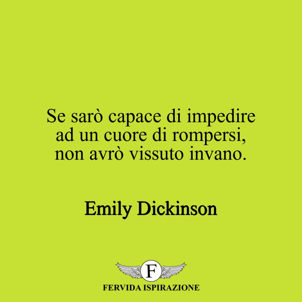 Se sarò capace di impedire ad un cuore di rompersi, non avrò vissuto invano. ~ Emily Dickinson