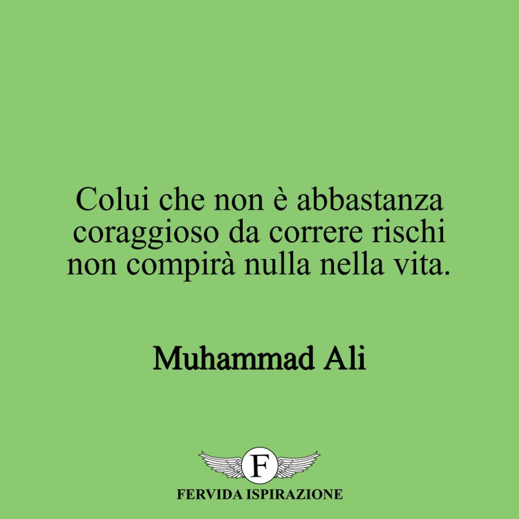 Colui che non è abbastanza coraggioso da correre rischi non compirà nulla nella vita. ~ Muhammad Ali
