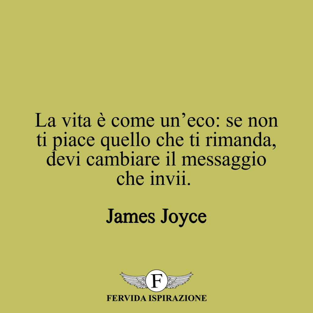 La vita è come un'eco: se non ti piace quello che ti rimanda, devi cambiare il messaggio che invii. ~ James Joyce