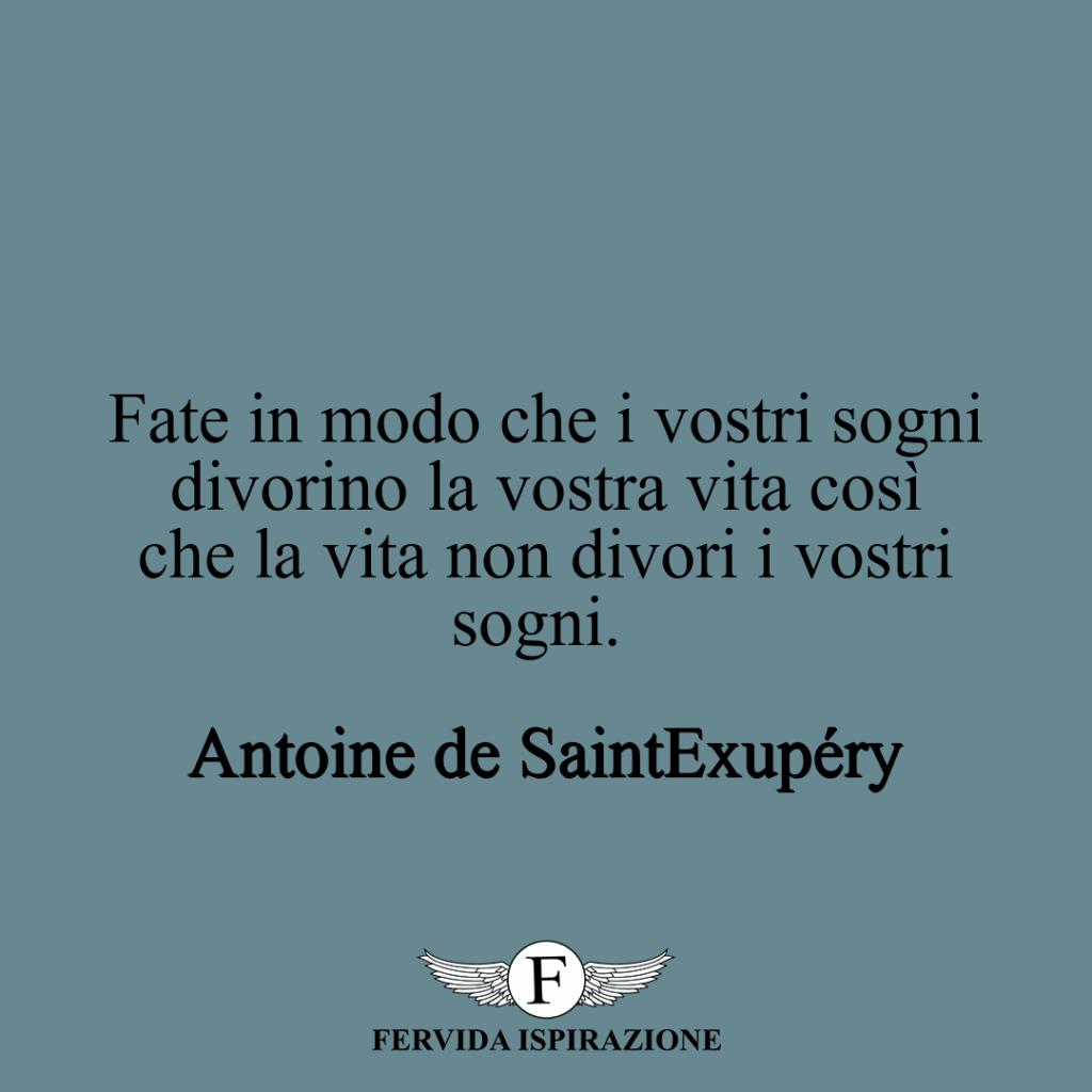 Fate in modo che i vostri sogni divorino la vostra vita così che la vita non divori i vostri sogni. ~ Antoine de Saint~ Exupéry