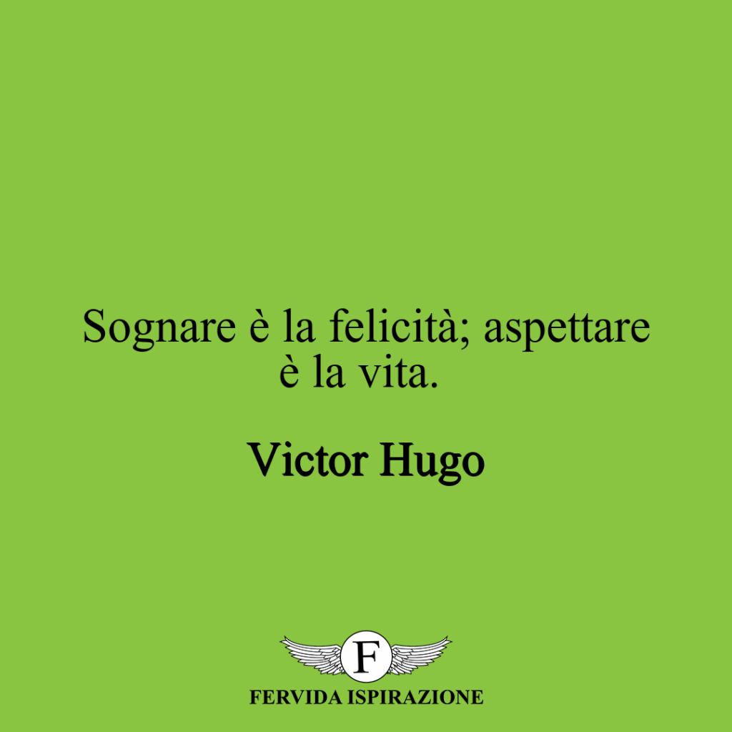 Sognare è la felicità; aspettare è la vita. ~ Victor Hugo