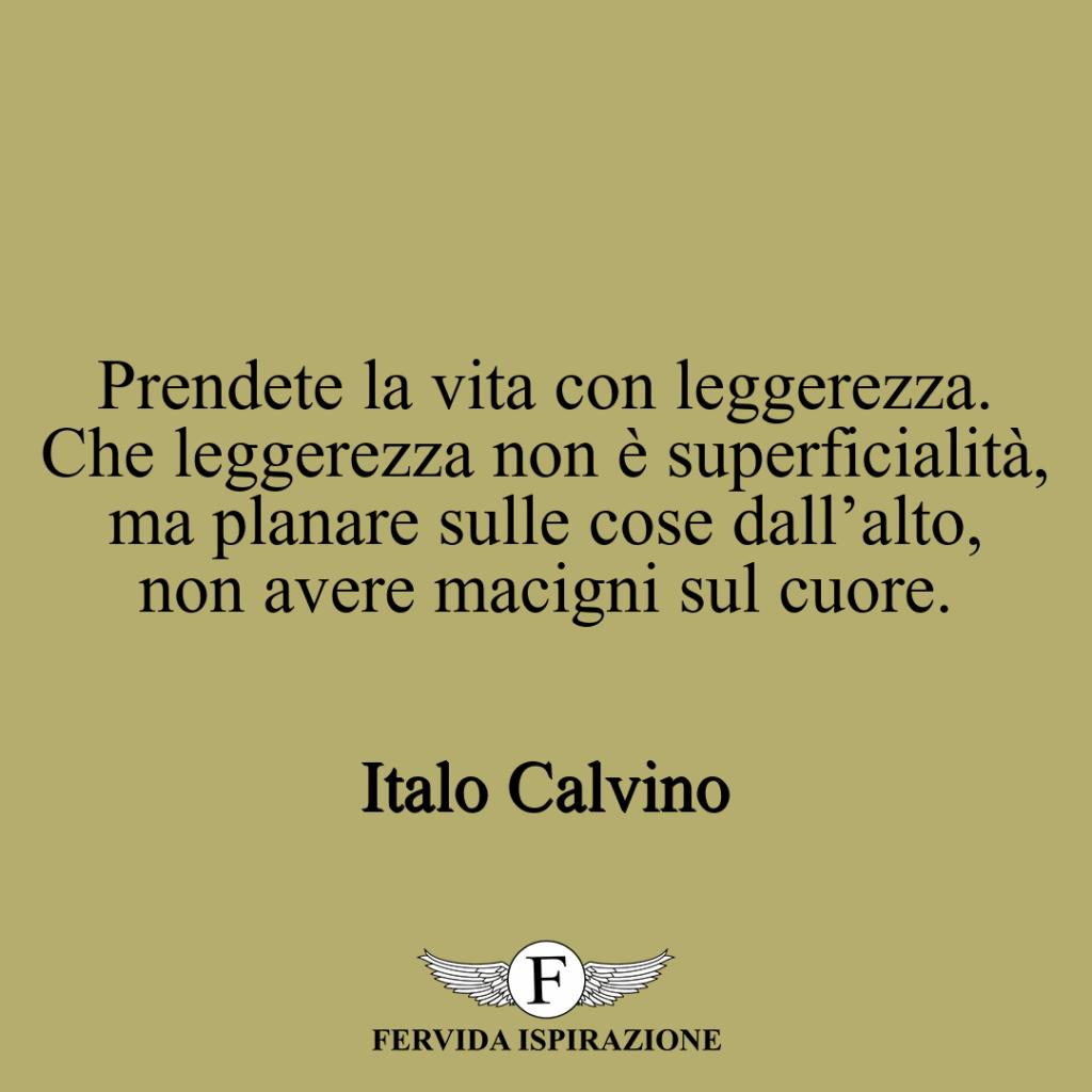 Prendete la vita con leggerezza. Che leggerezza non è superficialità, ma planare sulle cose dall'alto, non avere macigni sul cuore. ~ Italo Calvino