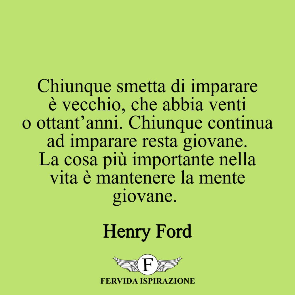 Chiunque smetta di imparare è vecchio, che abbia venti o ottant'anni. Chiunque continua ad imparare resta giovane. La cosa più importante nella vita è mantenere la mente giovane. ~ Henry Ford