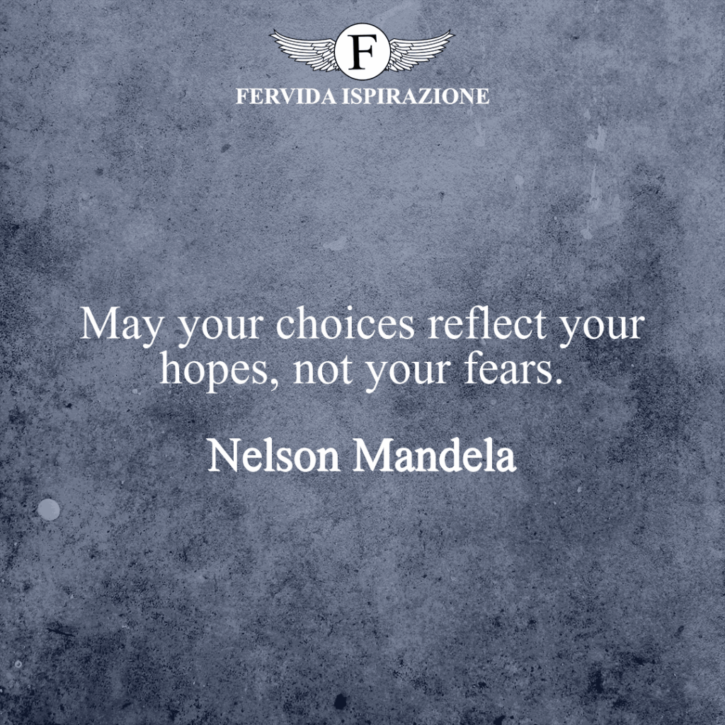 May your choices reflect your hopes, not your fears.  ~ Nelson Mandela - Frasi Inglese Paura Speranza