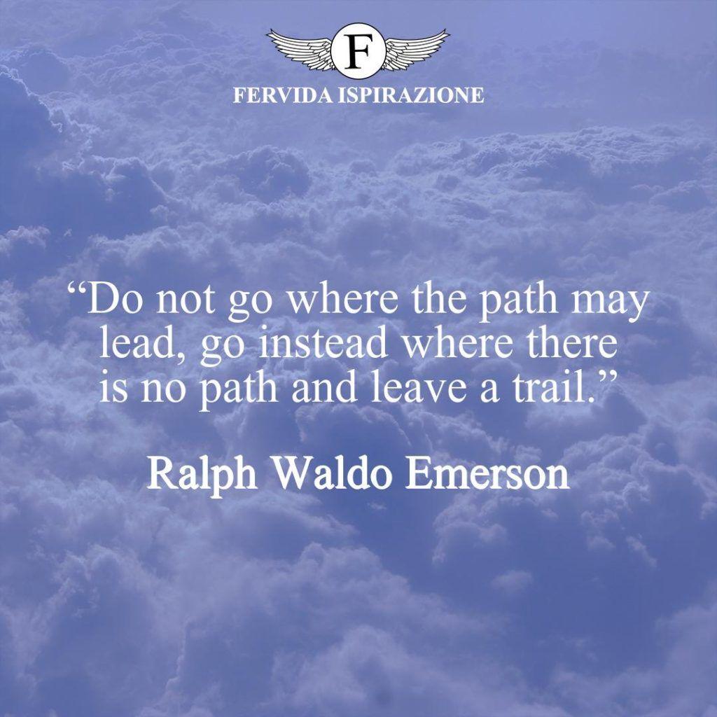 """""""Do not go where the path may lead, go instead where there is no path and leave a trail.""""  ~ Ralph Waldo Emerson - Frasi che sono di ispirazione"""
