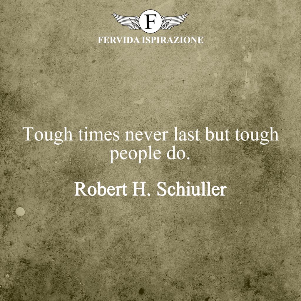Tough times never last but tough people do. ~ Robert H. Schiuller frase breve in inglese sui tempi duri
