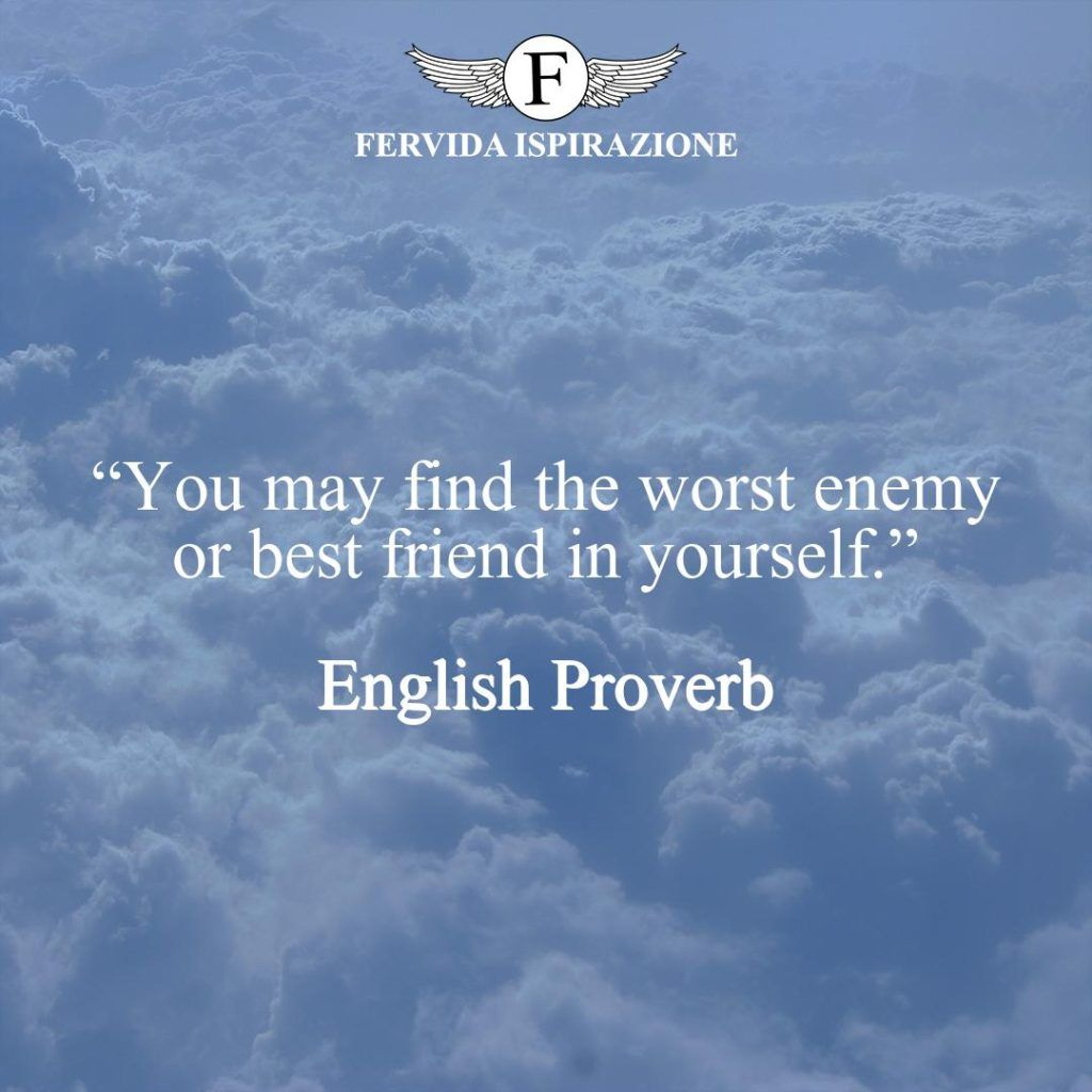 """""""You may find the worst enemy or best friend in yourself."""" ~ English Proverb - Proverbio Inglese"""