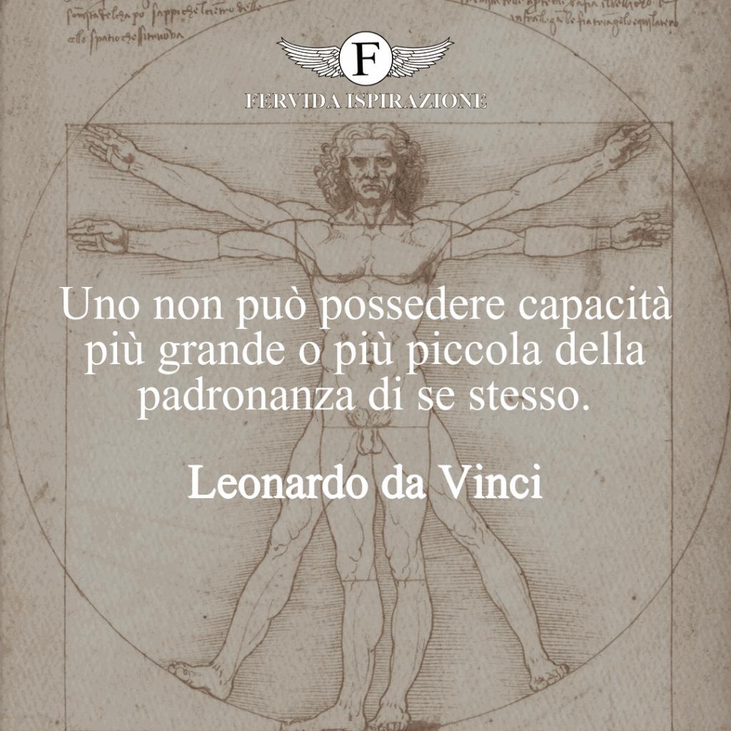 Uno non può possedere capacità più grande o più piccola della padronanza di se stesso. ~ Leonardo da Vinci