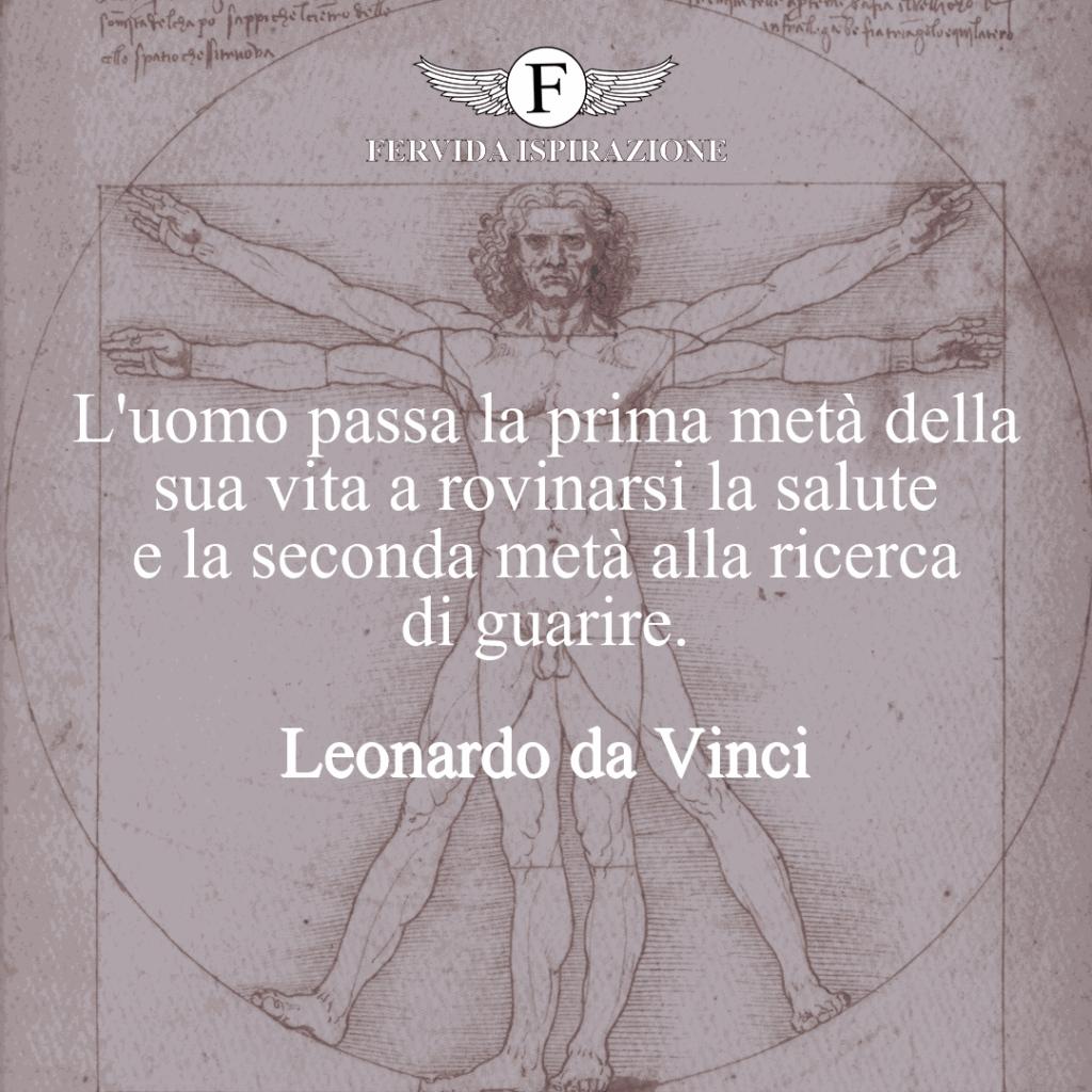 L'uomo passa la prima metà della sua vita a rovinarsi la salute e la seconda metà alla ricerca di guarire. ~ Leonardo da Vinci