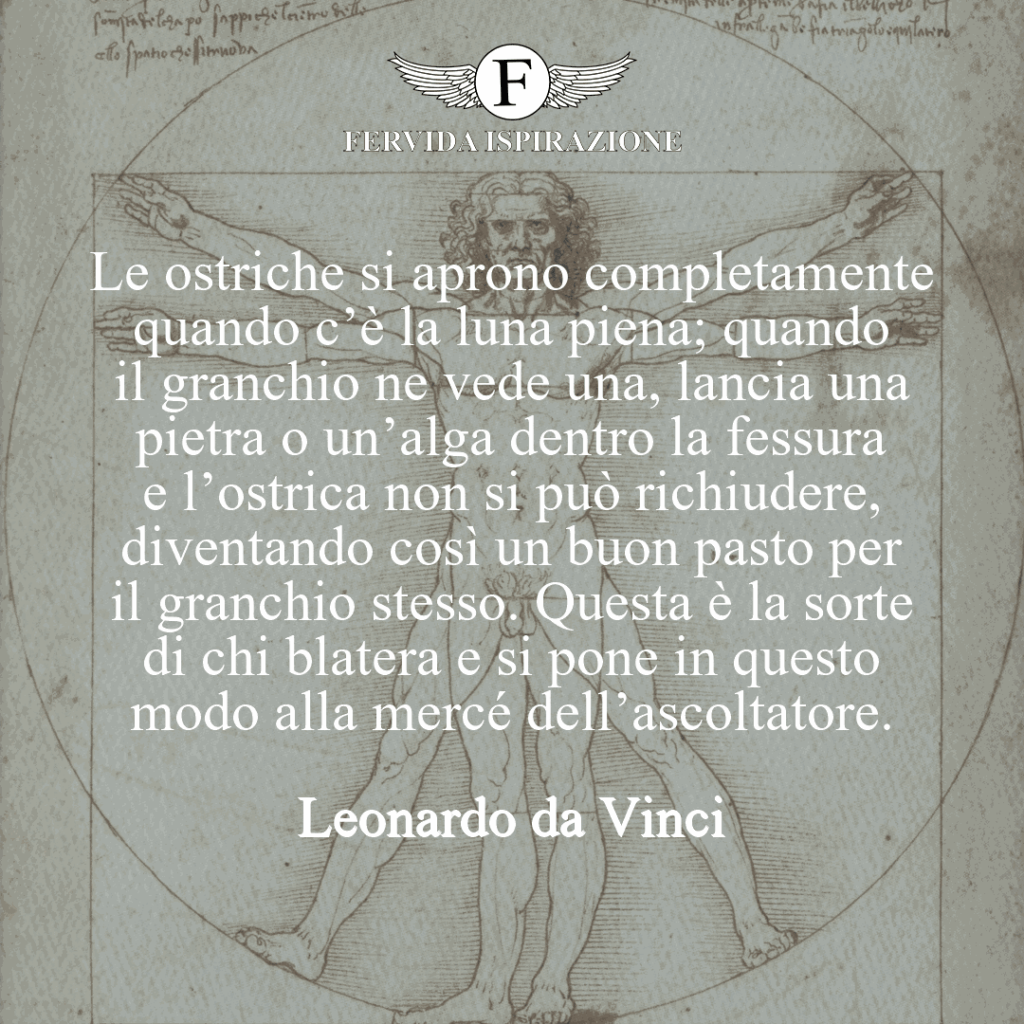 Le ostriche si aprono completamente quando c'è la luna piena; quando il granchio ne vede una, lancia una pietra o un'alga dentro la fessura e l'ostrica non si può richiudere, diventando così un buon pasto per il granchio stesso. Questa è la sorte di chi blatera e si pone in questo modo alla mercé dell'ascoltatore.  ~ Leonardo da Vinci