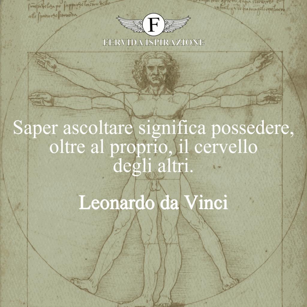 Saper ascoltare significa possedere, oltre al proprio, il cervello degli altri. ~ Leonardo da Vinci