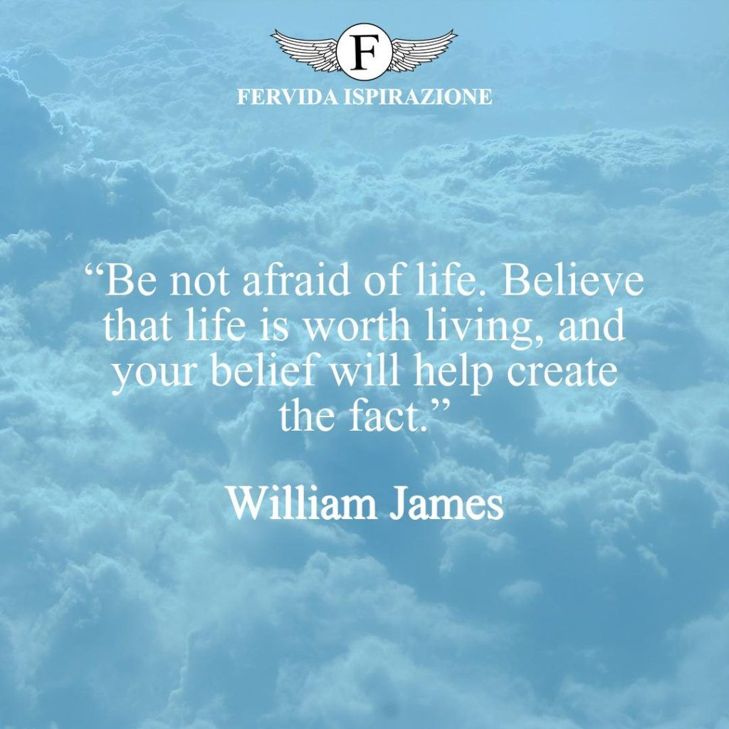"""""""Be not afraid of life. Believe that life is worth living, and your belief will help create the fact.""""  ~ William James - Frase sulla vita in inglese"""