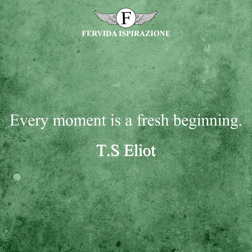 Every moment is a fresh beginning. ~ T.S Eliot - Ogni momento è un nuovo inizio citazione in inglese