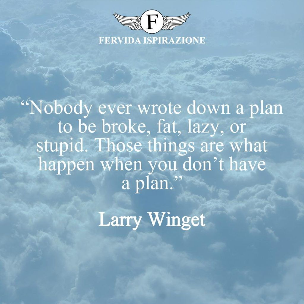 """""""Nobody ever wrote down a plan to be broke, fat, lazy, or stupid. Those things are what happen when you don't have a plan."""" ~ Larry Winget - Avere un piano citazione in inglese"""
