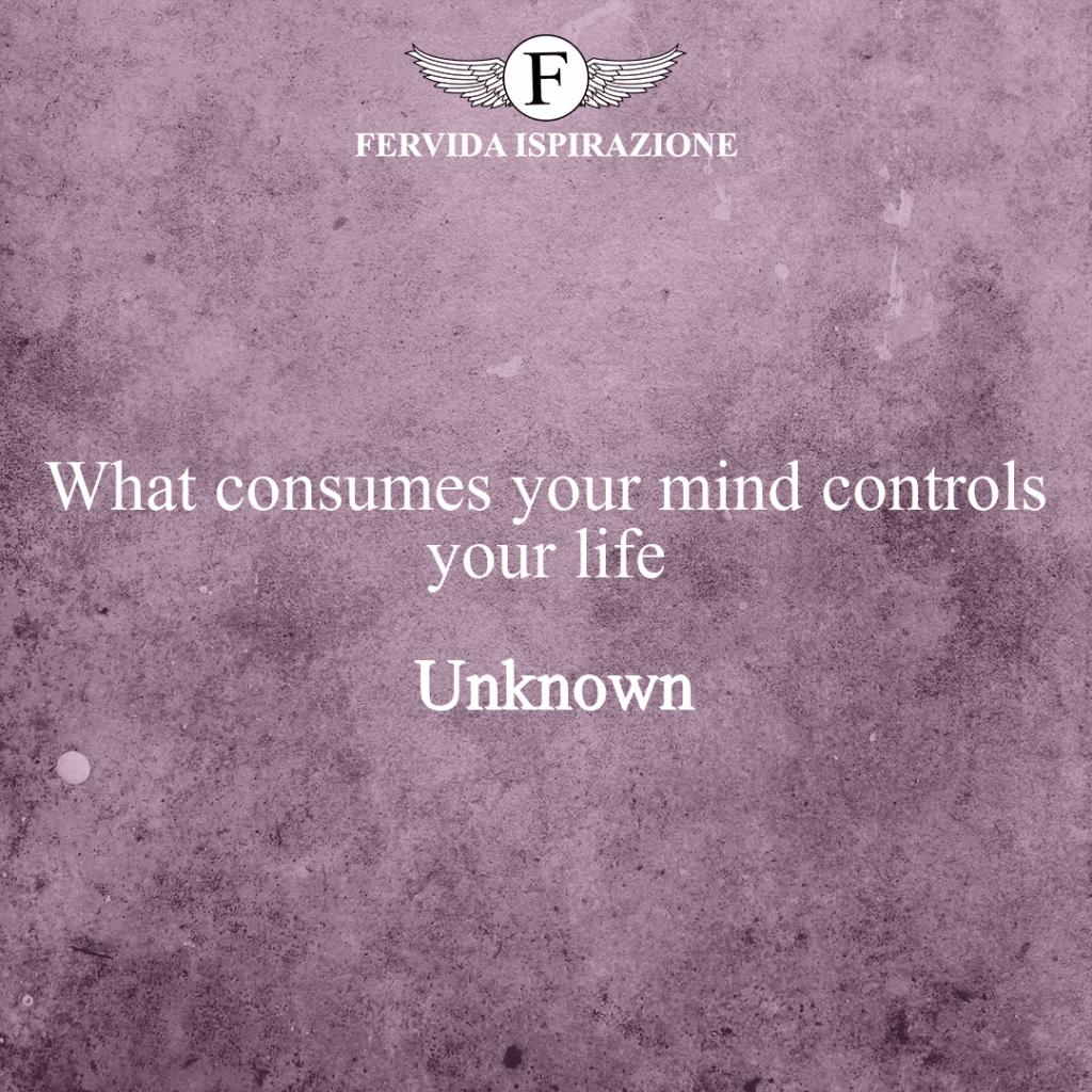 What consumes your mind controls your life ~ Unknown - Ciò che consuma la tua mente controlla la tua vita - Frase Bella e corta in inglese