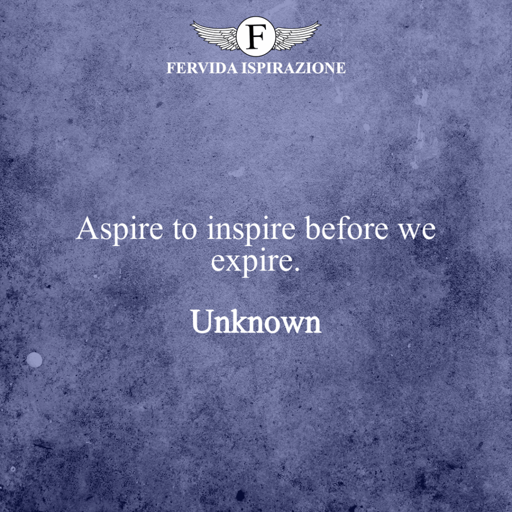 Aspire to inspire before we expire.  ~ Unknown