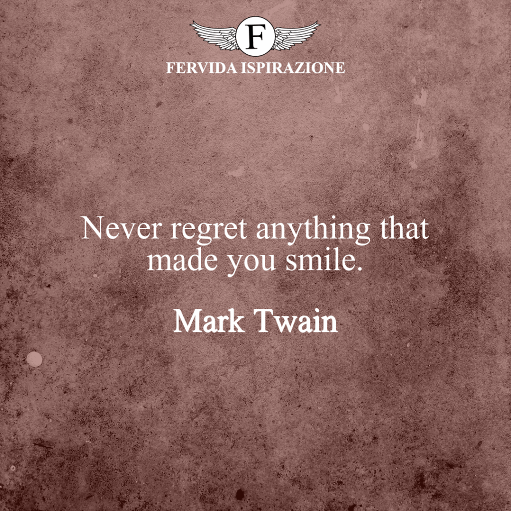 Never regret anything that made you smile. ~ Mark Twain