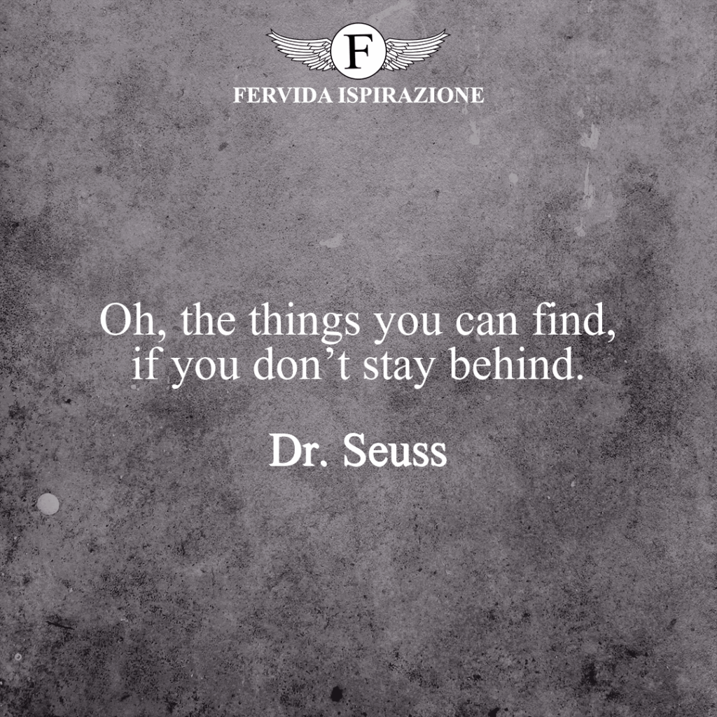 Oh, the things you can find, if you don't stay behind.  ~ Dr. Seuss