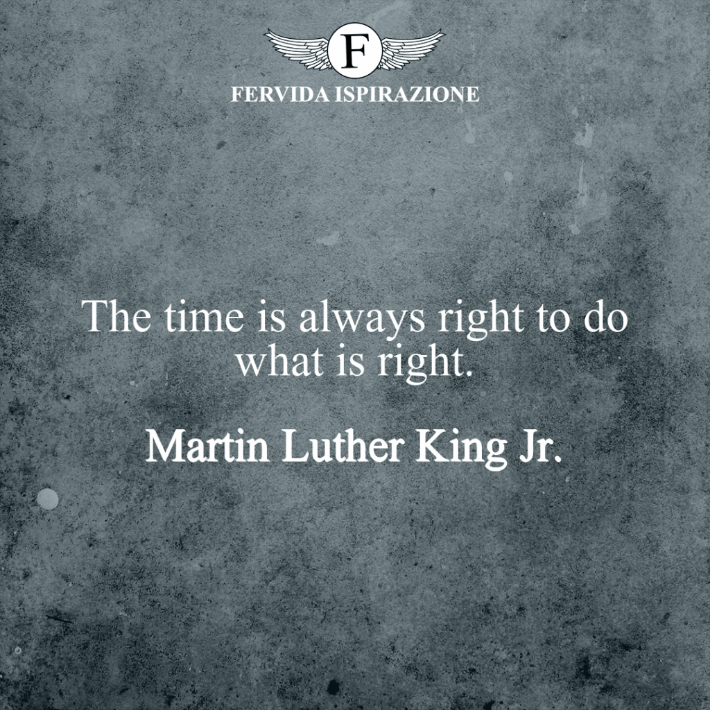 The time is always right to do what is right.  ~ Martin Luther King Jr. Fare ciò che è giusto frase in inglese
