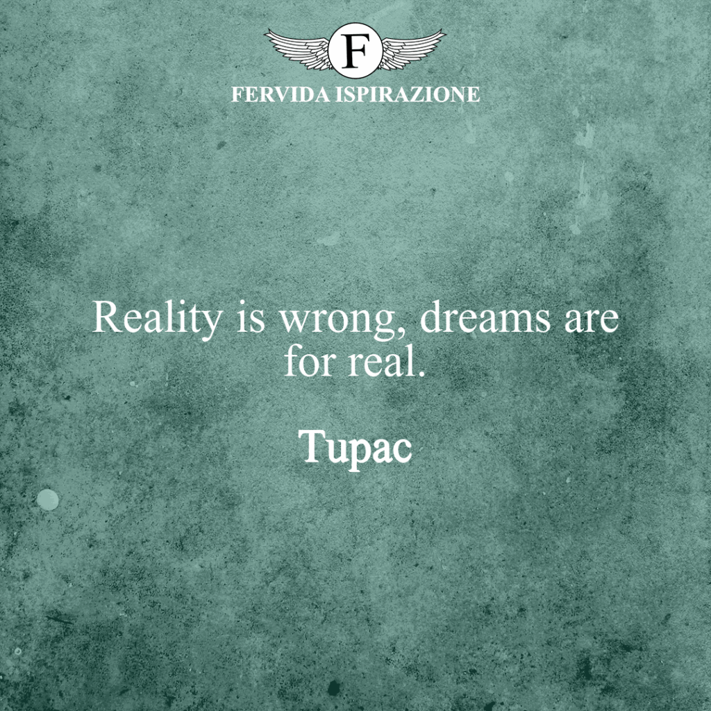 Reality is wrong, dreams are for real.  ~ Tupac aforisma in inglese bello