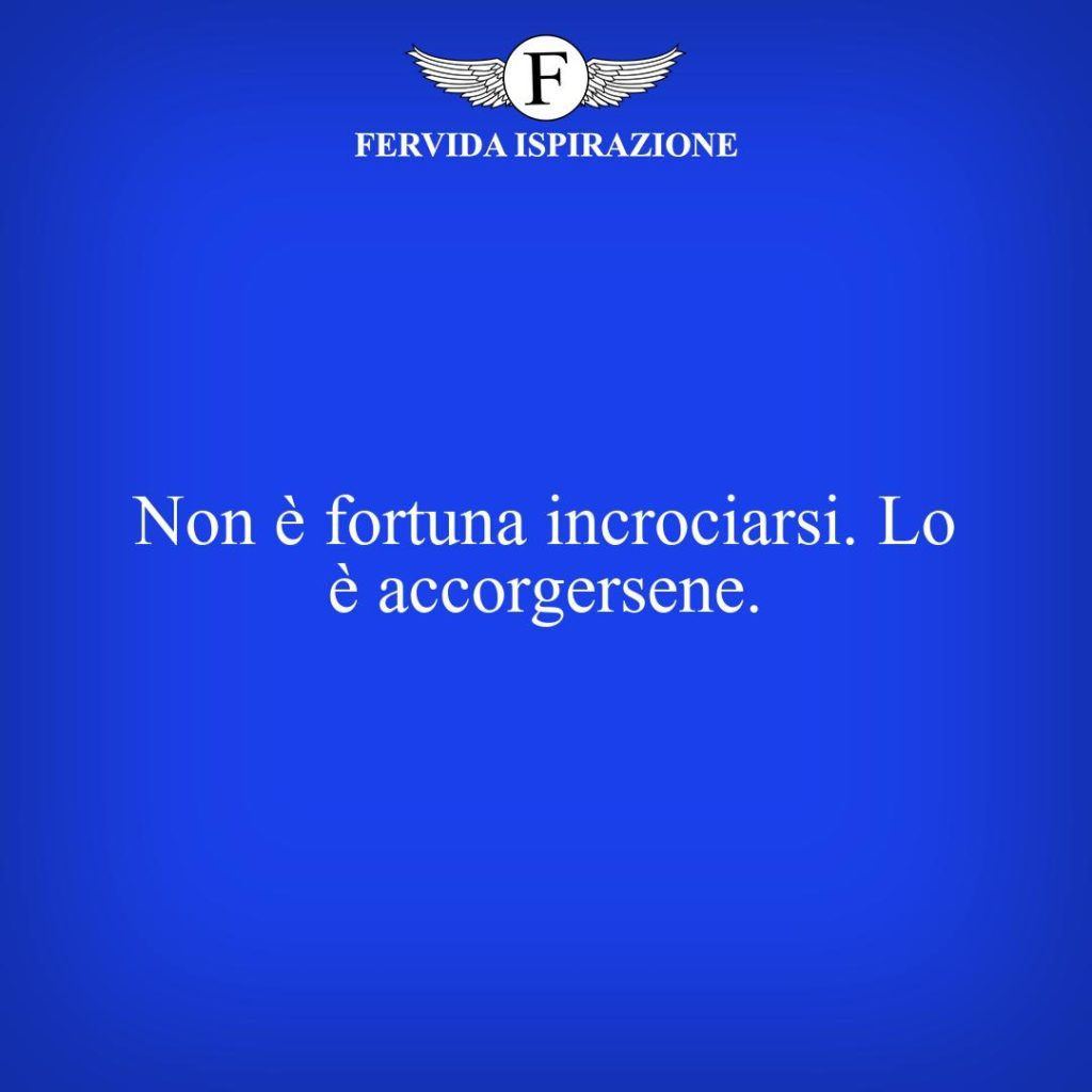 Non è fortuna incrociarsi. Lo è accorgersene.