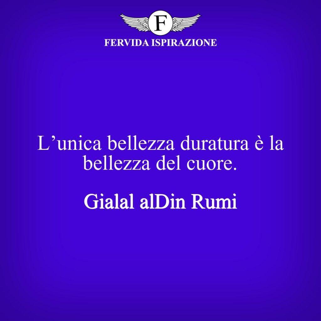 L'unica bellezza duratura è la bellezza del cuore. -  Gialal al-Din Rumi - frase per post/didascalia instagram