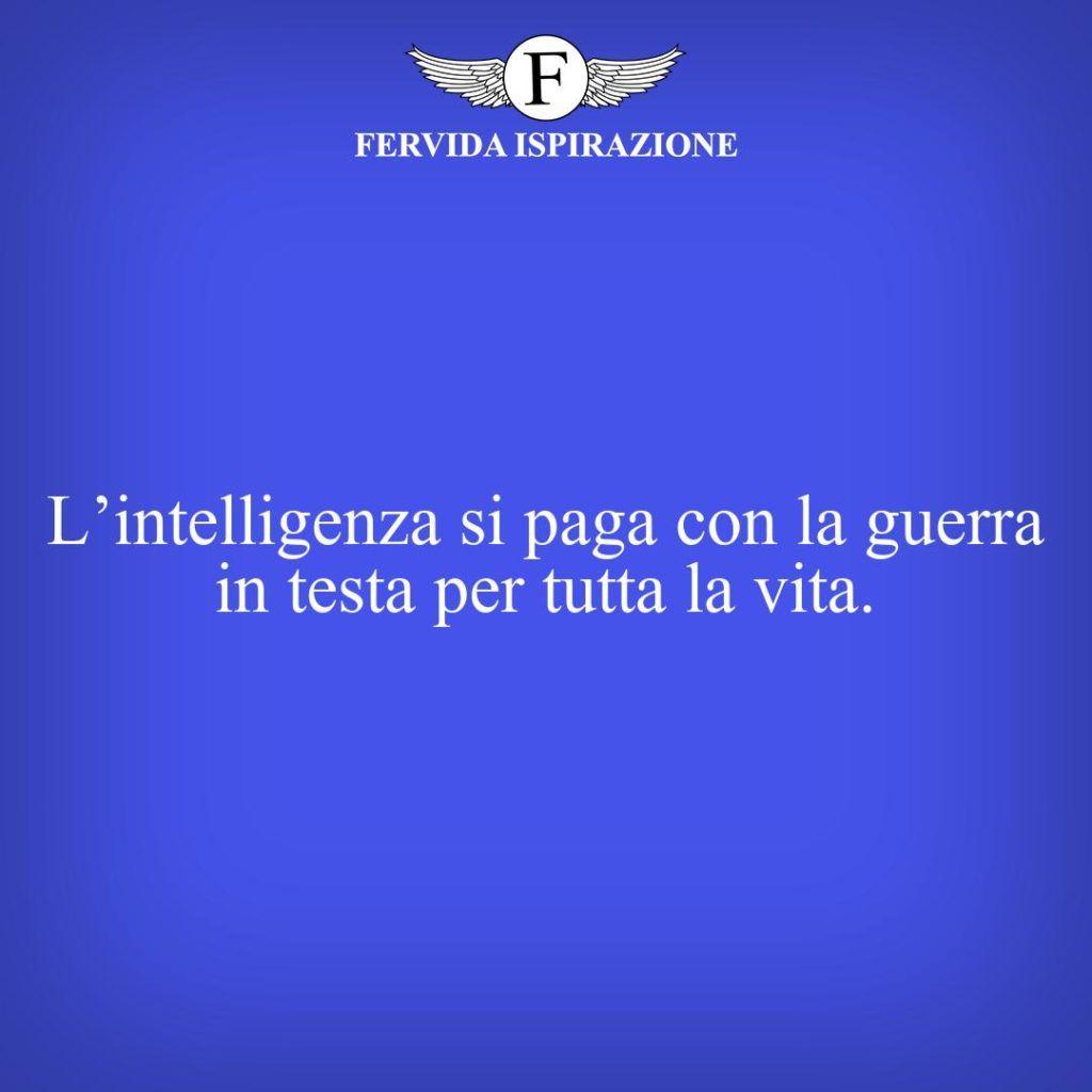 L'intelligenza si paga con la guerra in testa per tutta la vita. - Frasi per post instagram