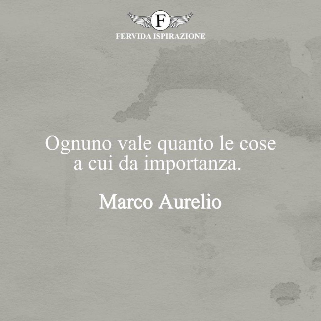 Ognuno vale quanto le cose a cui da importanza - Frase di Marco Aurelio