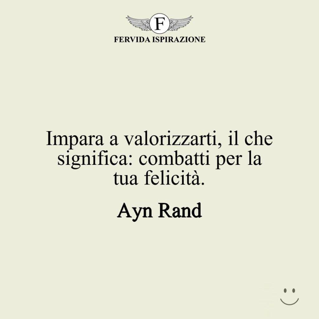 Impara a valorizzarti, il che significa: combatti per la tua felicità.  ~ Ayn Rand - frasi / citazioni / aforismi