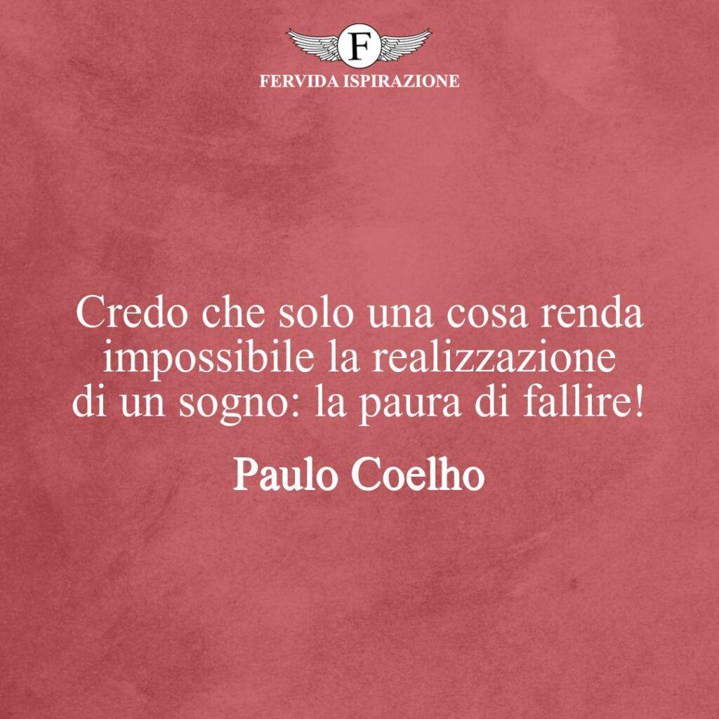 Credo che solo una cosa renda impossibile la realizzazione di un sogno: la paura di fallire!  ~ Paulo Coelho - frase, citazione, aforisma