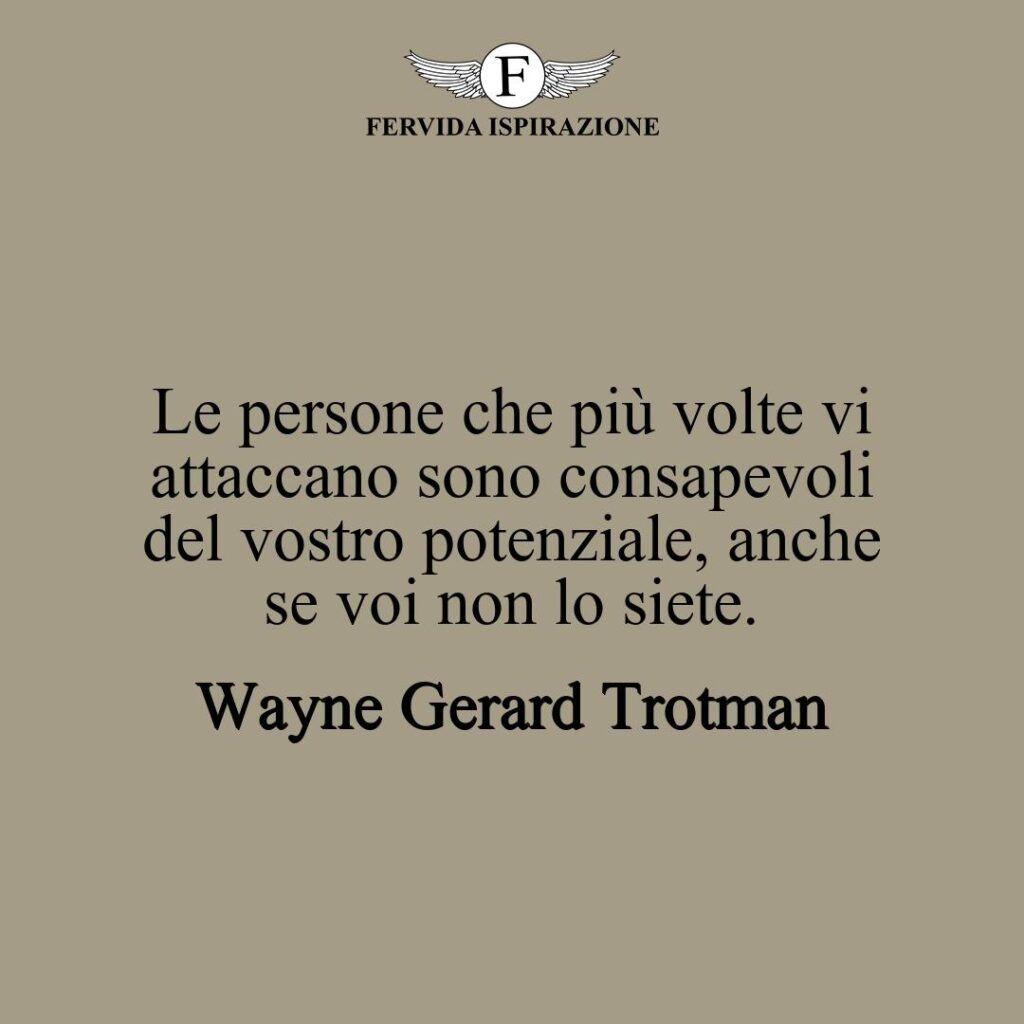 Le persone che più volte vi attaccano sono consapevoli del vostro potenziale, anche se voi non lo siete.  ~ Wayne Gerard Trotman - frasi attaccano bulli bullismo
