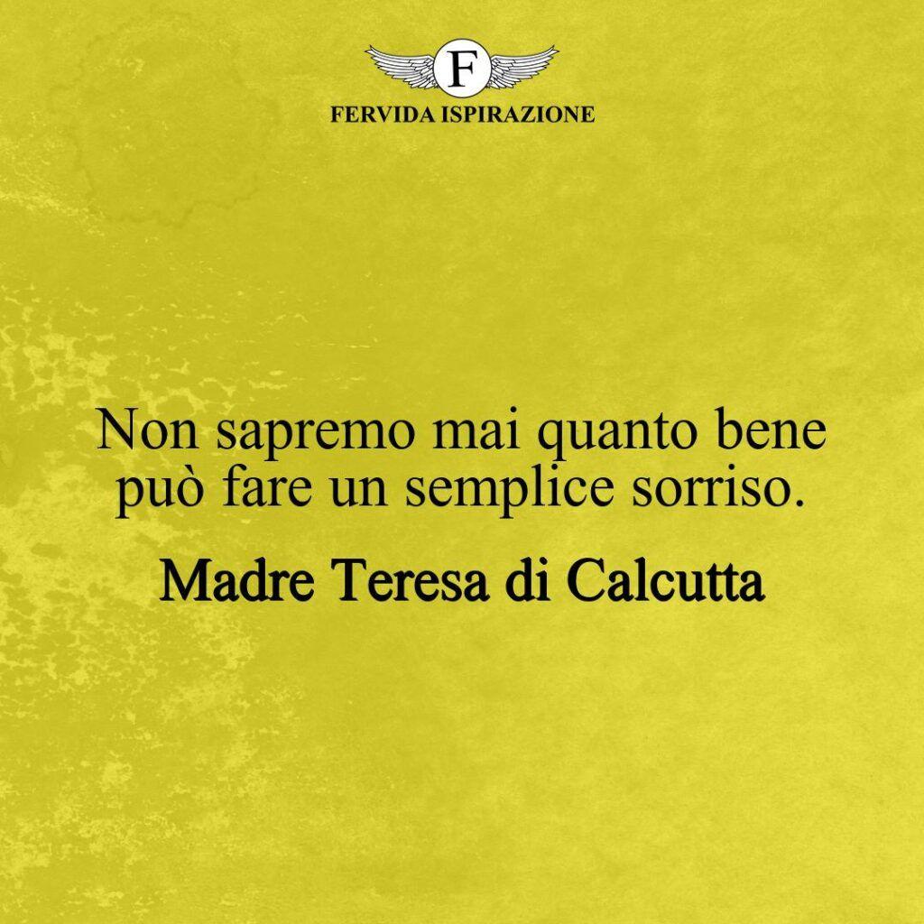 Non sapremo mai quanto bene può fare un semplice sorriso.  ~ Frase di Madre Teresa di Calcutta