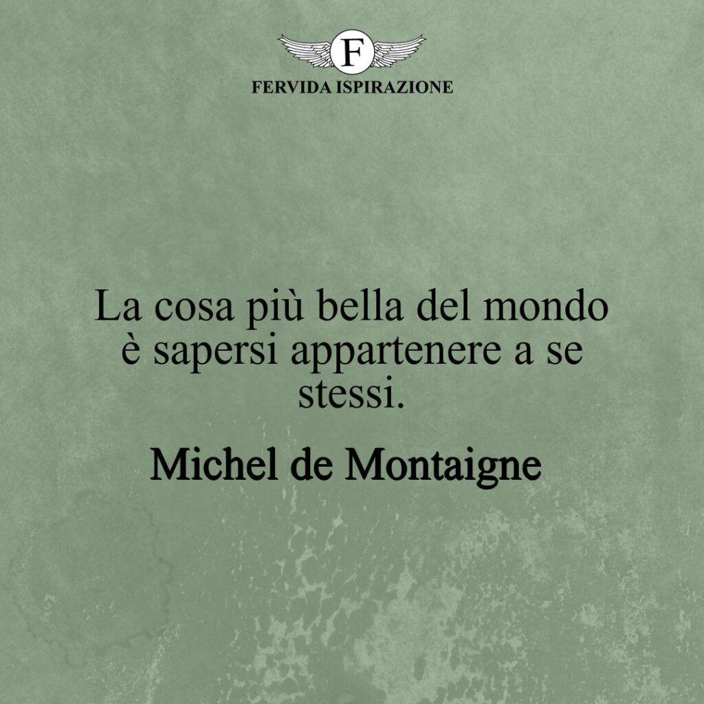 La cosa più bella del mondo è sapersi appartenere a se stessi.  ~ Michel de Montaigne - frase