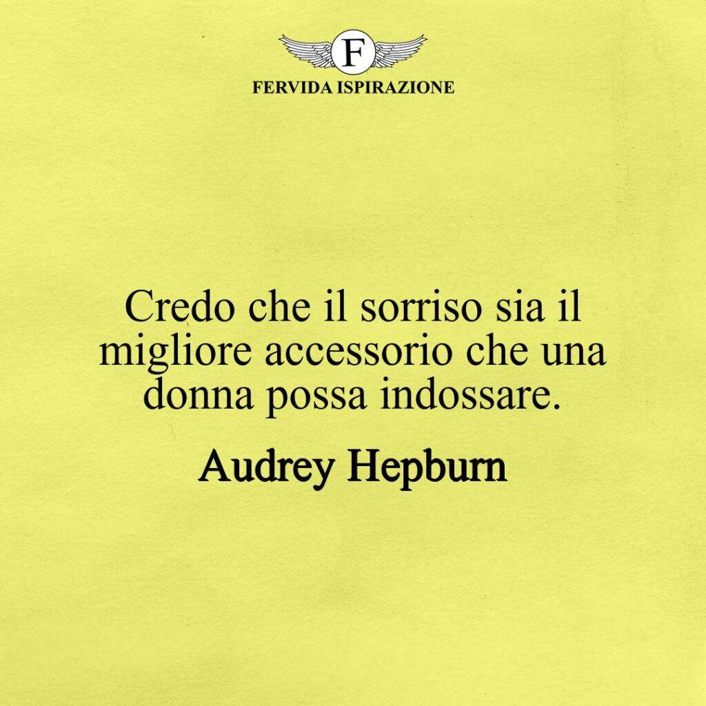 Credo che il sorriso sia il migliore accessorio che una donna possa indossare.  ~ Audrey Hepburn