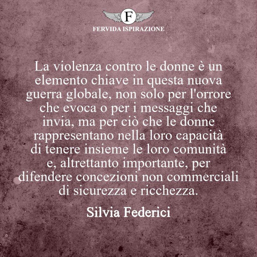 La violenza sulle donne è un elemento chiave in questa nuova guerra globale, non solo per l'orrore che evoca o per i messaggi che invia, ma per ciò che le donne rappresentano nella loro capacità di tenere insieme le loro comunità e, altrettanto importante, per difendere concezioni non commerciali di sicurezza e ricchezza.  ~ Silvia Federici