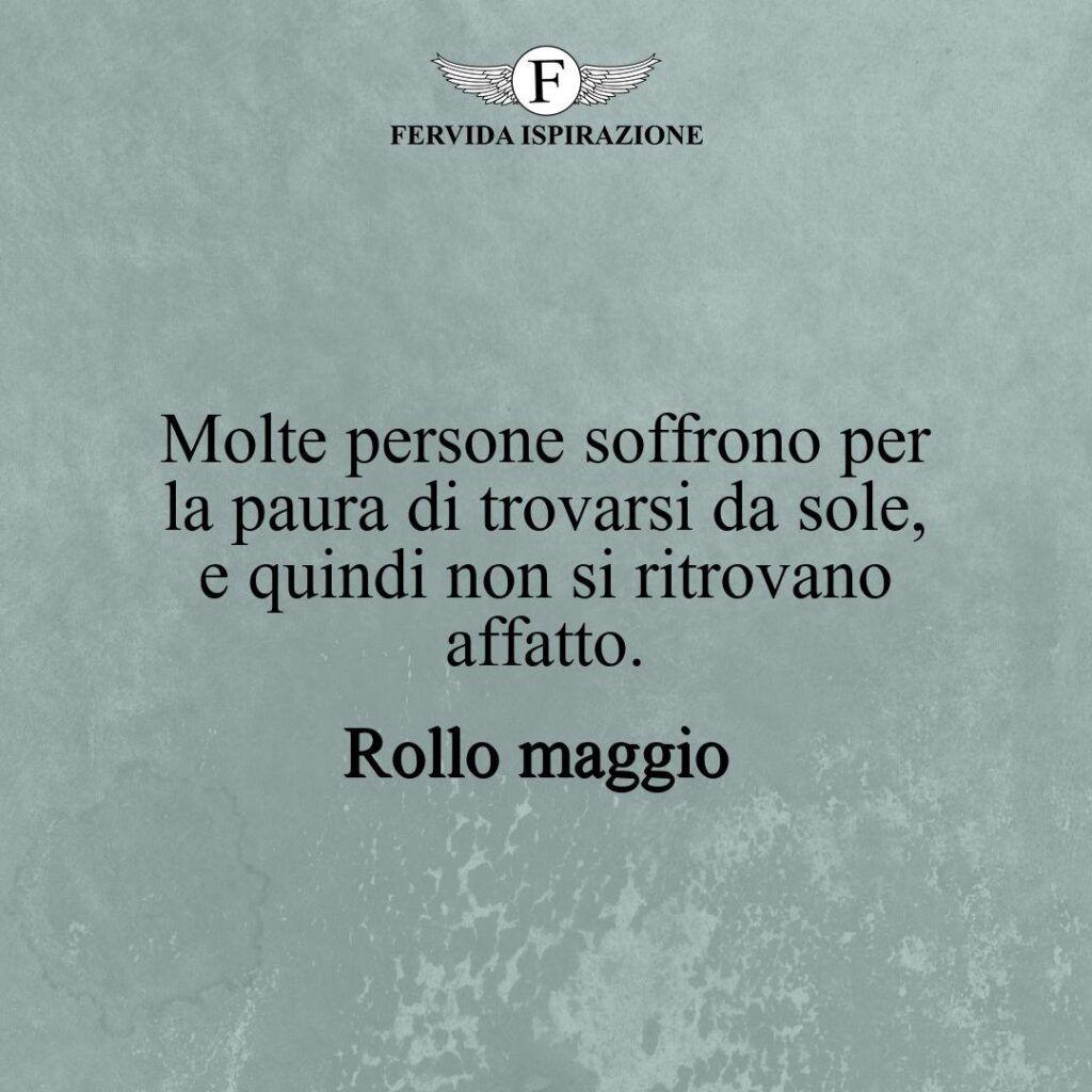 Molte persone soffrono per la paura di trovarsi da sole, e quindi non si ritrovano affatto.  ~ Rollo maggio - frasi