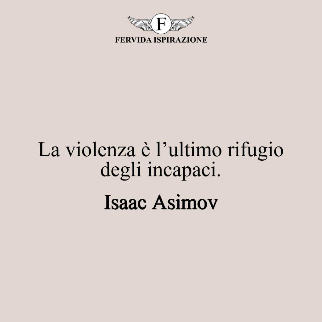 La violenza è l'ultimo rifugio degli incapaci.  ~ Isaac Asimov - frase contro la violenza