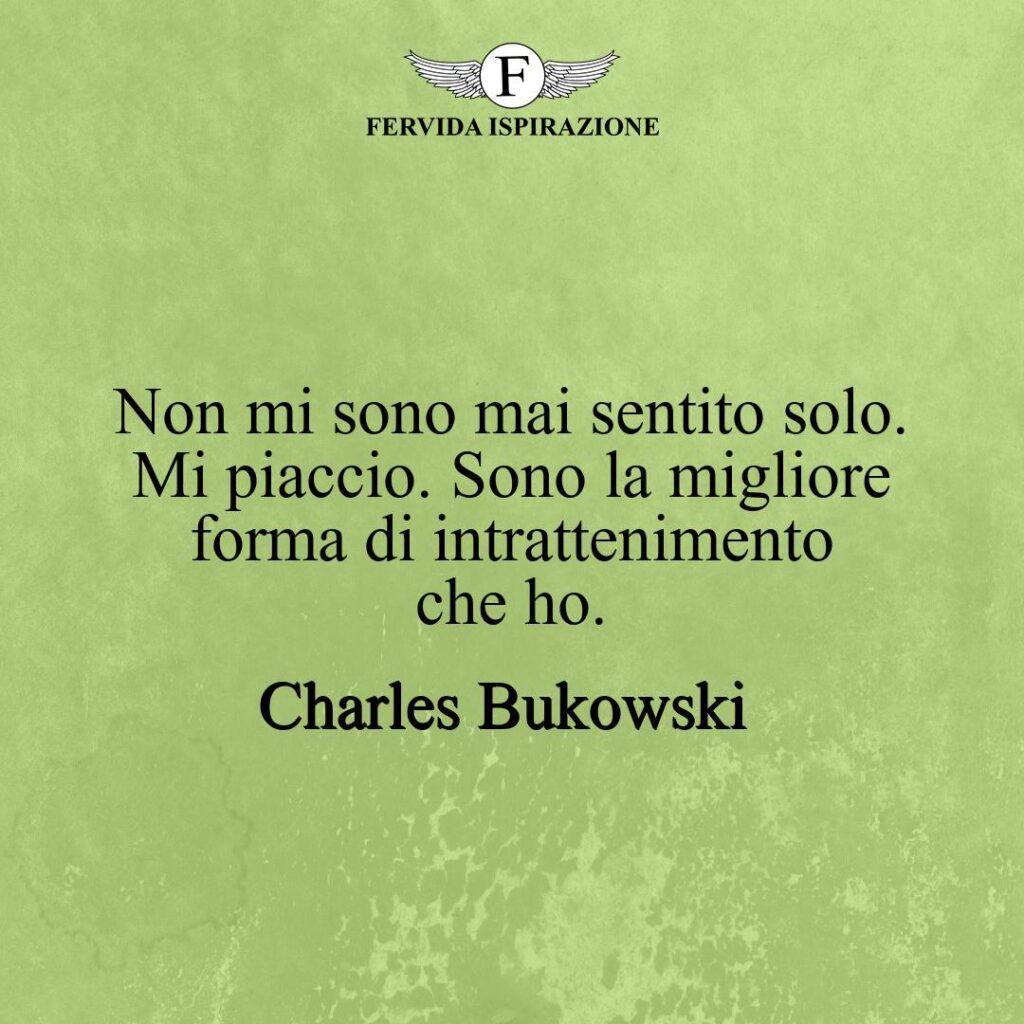 Non mi sono mai sentito solo. Mi piaccio. Sono la migliore forma di intrattenimento che ho.  ~ Charles Bukowski - frasi