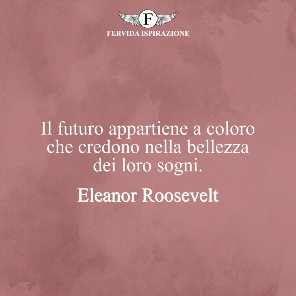 Il futuro appartiene a coloro che credono nella bellezza dei loro sogni.  ~ Eleanor Roosevelt - frasi sulla vita e i sogni, citazione, aforisma
