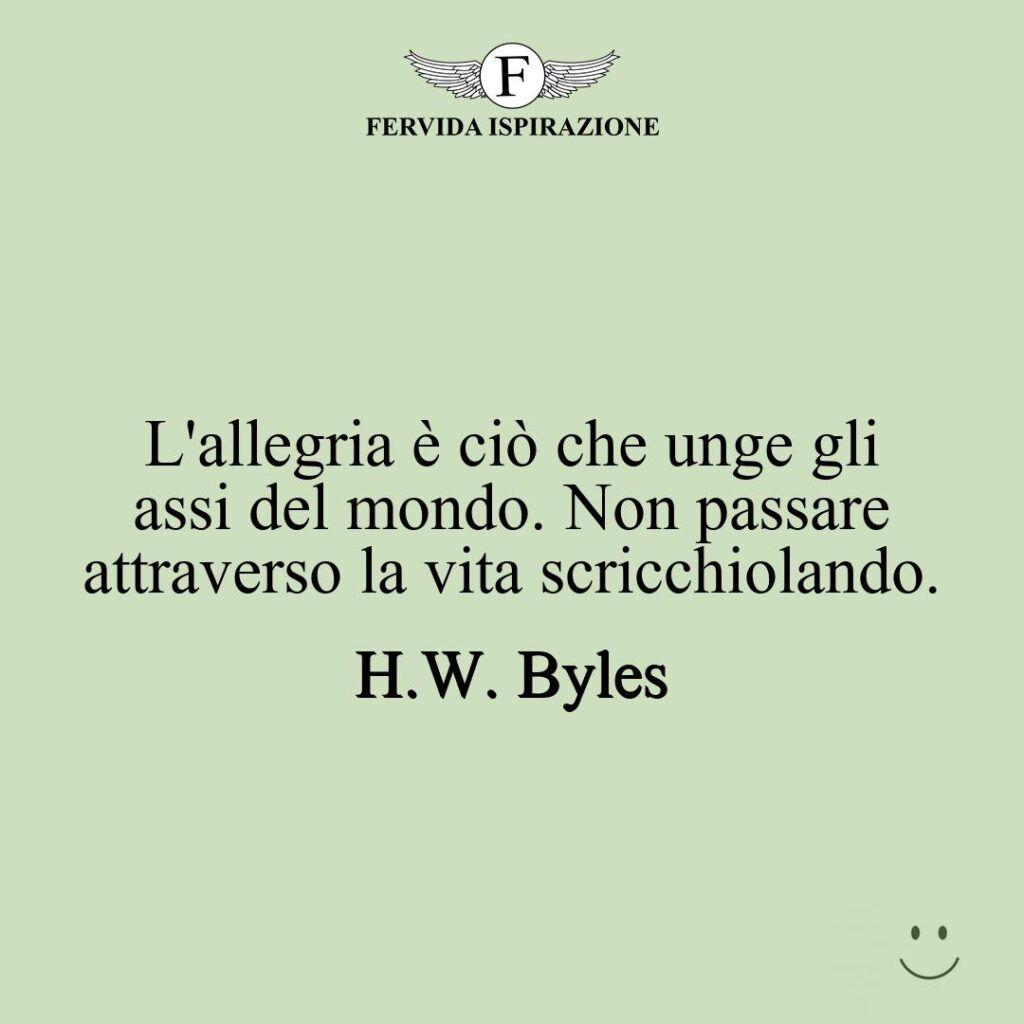 L'allegria è ciò che unge gli assi del mondo. Non passare attraverso la vita scricchiolando.  ~ H.W. Byles - frase / aforisma / citazione