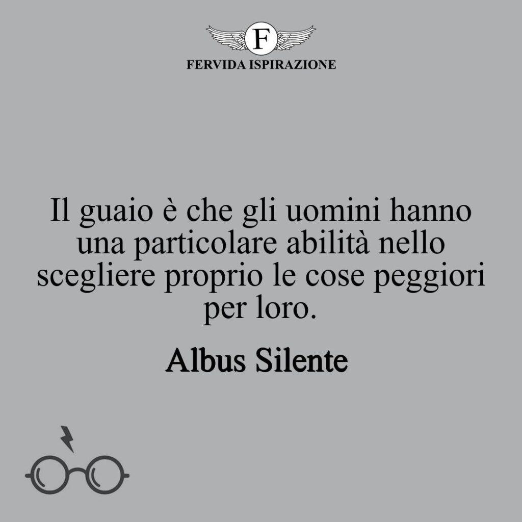 Il guaio è che gli uomini hanno una particolare abilità nello scegliere proprio le cose peggiori per loro.  ~ Frase di Albus Silente