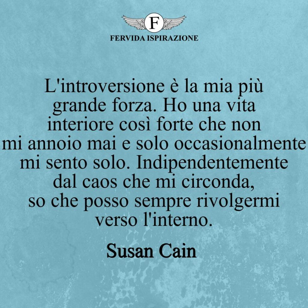 L'introversione è la mia più grande forza. Ho una vita interiore così forte che non mi annoio mai e solo occasionalmente mi sento solo. Indipendentemente dal caos che mi circonda, so che posso sempre rivolgermi verso l'interno.  ~ Susan Cain - frase citazione
