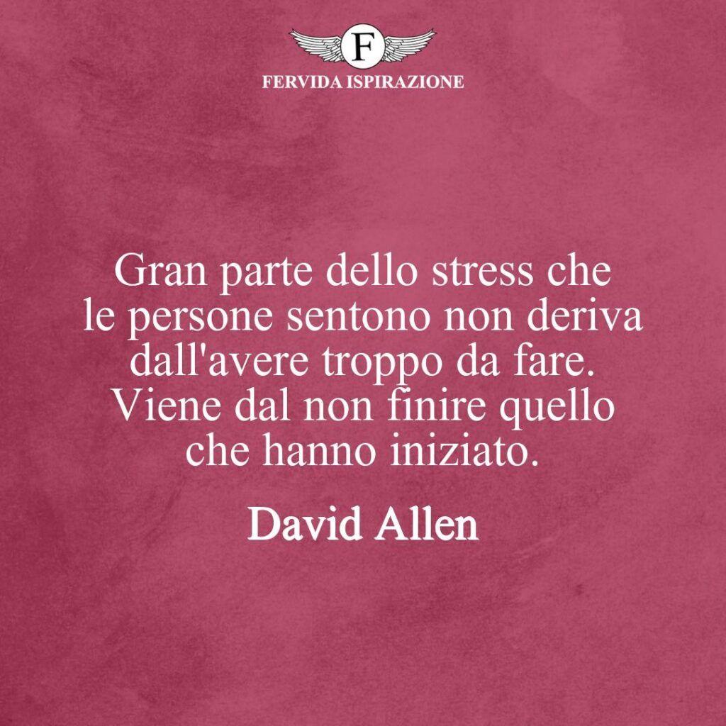 Gran parte dello stress che le persone sentono non deriva dall'avere troppo da fare. Viene dal non finire quello che hanno iniziato.  ~ David Allen - frase, citazione, aforisma