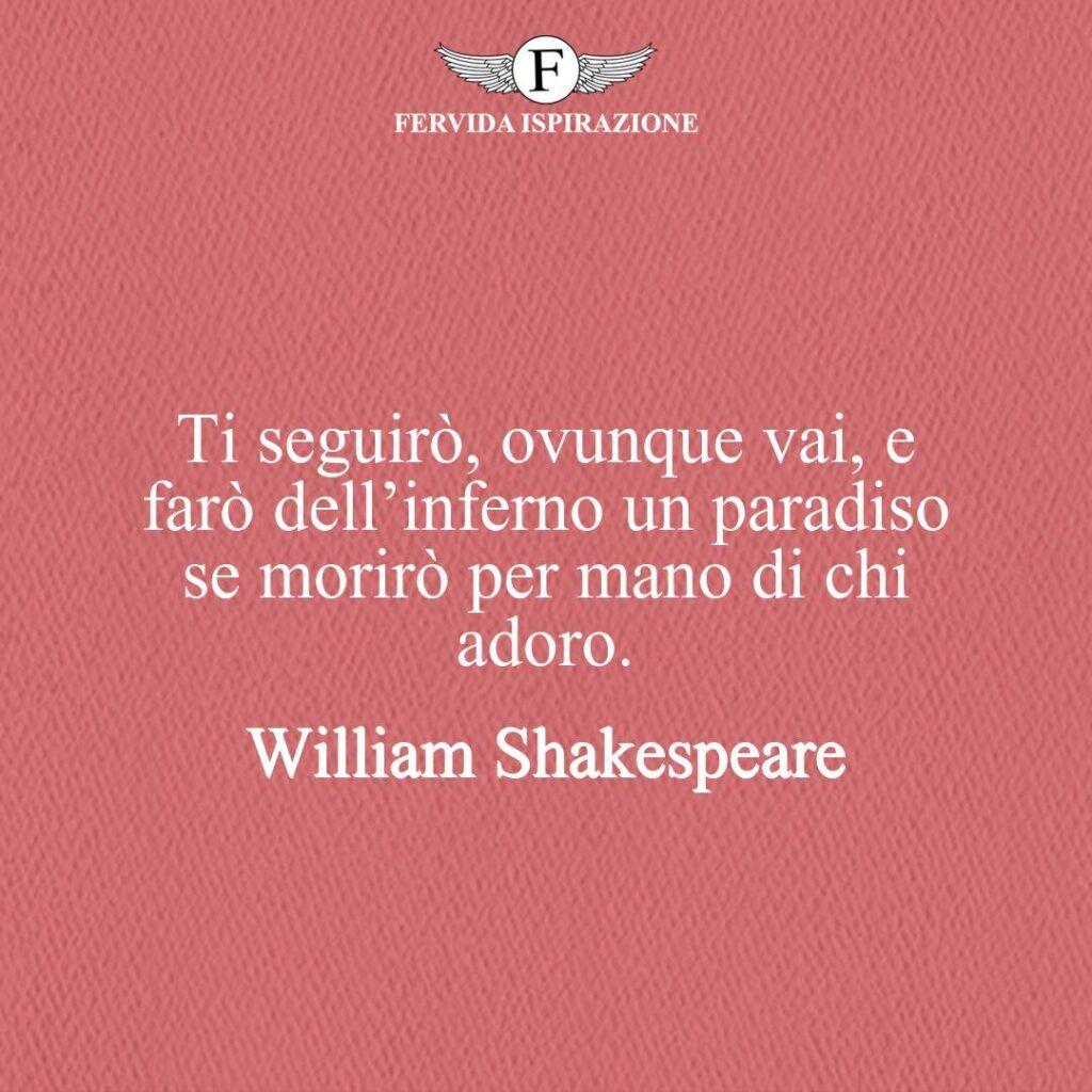 Ti seguirò, ovunque vai, e farò dell'inferno un paradiso se morirò per mano di chi adoro.  ~ William Shakespeare - frase e citazione d'amore per lui