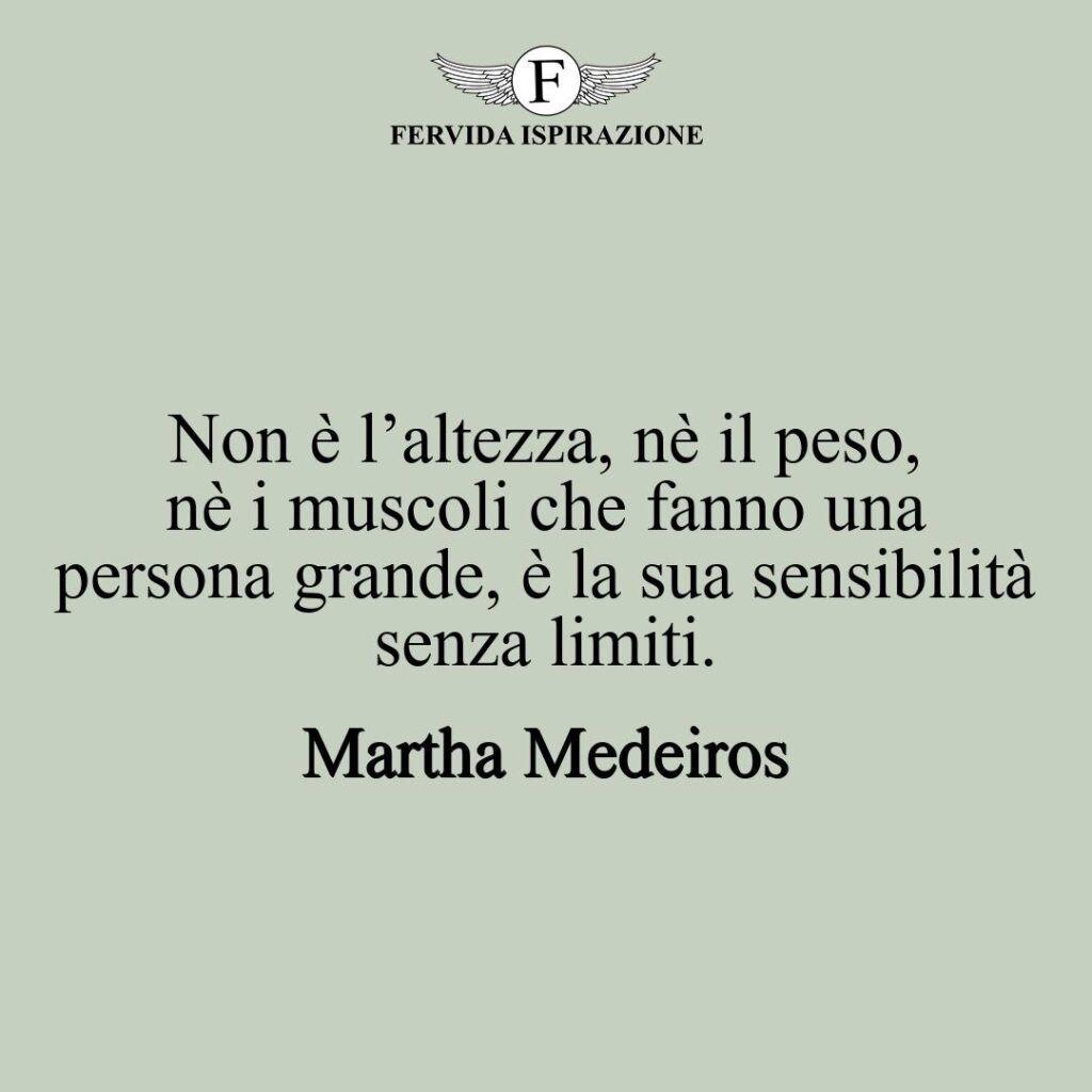 Non è l'altezza, nè il peso, nè i muscoli che fanno una persona grande, è la sua sensibilità senza limiti.  ~ Martha Medeiros - frase grandezza persona