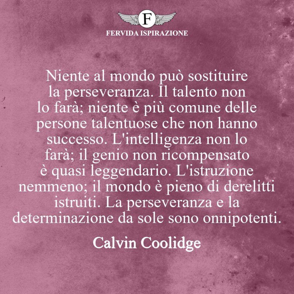 Niente al mondo può sostituire la perseveranza. Il talento non lo farà; niente è più comune delle persone talentuose che non hanno successo. L'intelligenza non lo farà; il genio non ricompensato è quasi leggendario. L'istruzione nemmeno; il mondo è pieno di derelitti istruiti. La perseveranza e la determinazione da sole sono onnipotenti.  ~ Calvin Coolidge - frase, citazione, aforisma