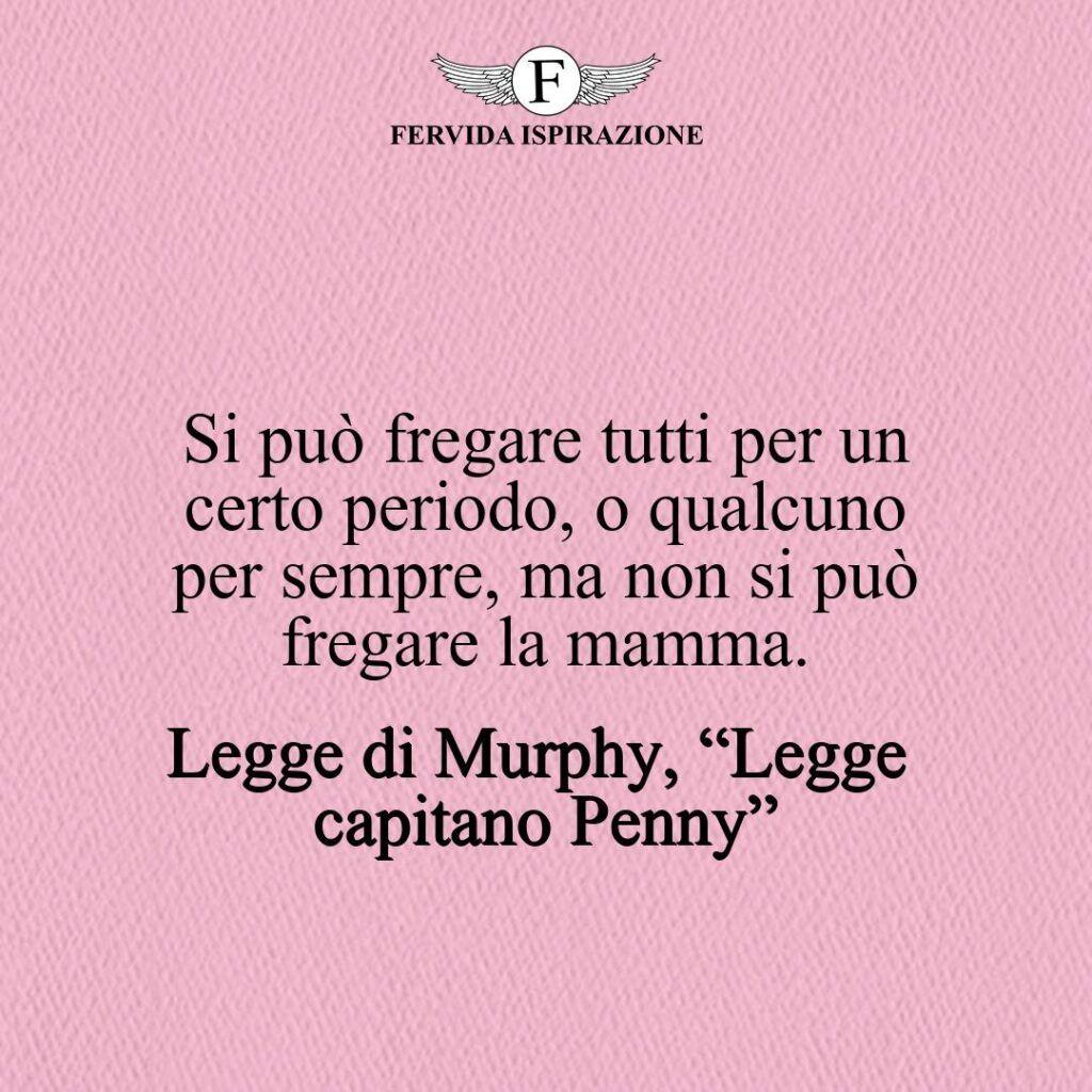 """Si può fregare tutti per un certo periodo, o qualcuno per sempre, ma non si può fregare la mamma.  ~ Legge di Murphy, """"Legge del capitano Penny"""""""